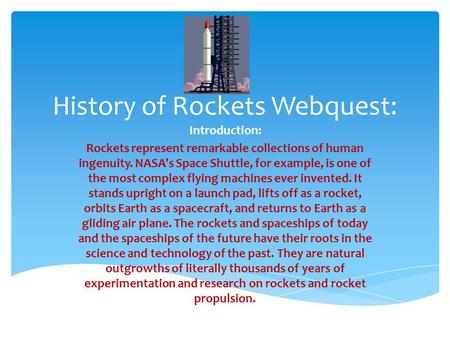 History of Rockets Webquest: Introduction: Rockets represent remarkable collections of human ingenuity. NASA's Space Shuttle, for example, is one of the.