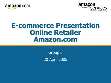 E-commerce Presentation Online Retailer Amazon.com Group 3 20 April 2005.