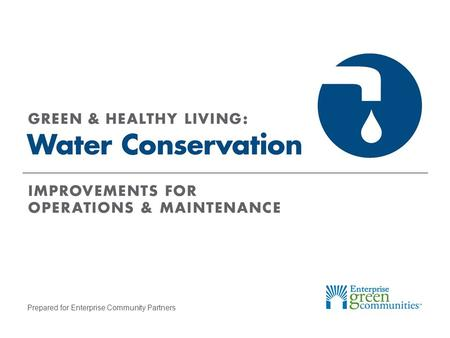 Prepared for Enterprise Community Partners. Enterprise Community Partners | 2GREEN & HEALTHY LIVING: Water Conservation What Uses The Most Water? Faucets,