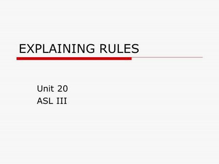 EXPLAINING RULES Unit 20 ASL III. Rules we live by…  MEANS MUST  MEANS FORBID  MUST LIMIT  OVER LIMIT  BELOW LIMIT  MUST  REDUCE  BEST  FORBID/ILLEGAL.