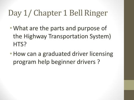 Day 1/ Chapter 1 Bell Ringer What are the parts and purpose of the Highway Transportation System) HTS? How can a graduated driver licensing program help.