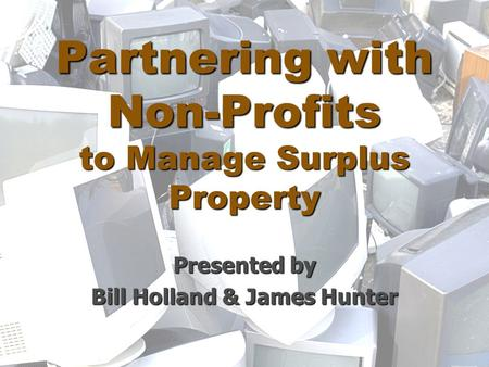 Partnering with Non-Profits to Manage Surplus Property Presented by Bill Holland & James Hunter.