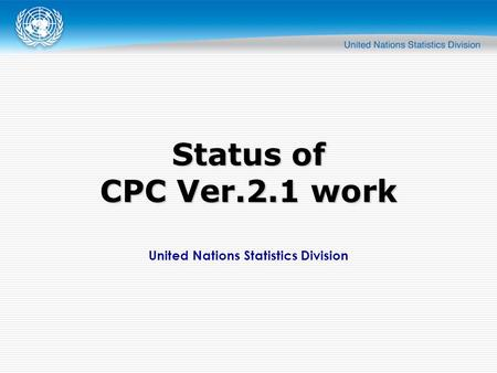 United Nations Statistics Division Status of CPC Ver.2.1 work.