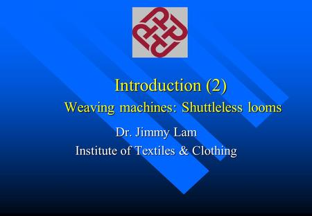 Introduction (2) Weaving machines: Shuttleless looms Dr. Jimmy Lam Institute of Textiles & Clothing.