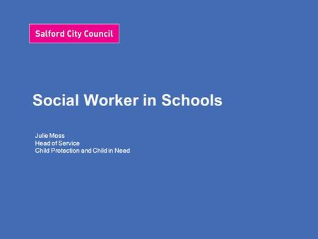 Social Worker in Schools Julie Moss Head of Service Child Protection and Child in Need.