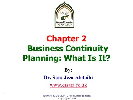 Copyright © 2007 EDWARD DEVLIN, Crisis Management By: Dr. Sara Jeza Alotaibi www.drsara.co.uk 1 Chapter 2 Business Continuity Planning: What Is It?