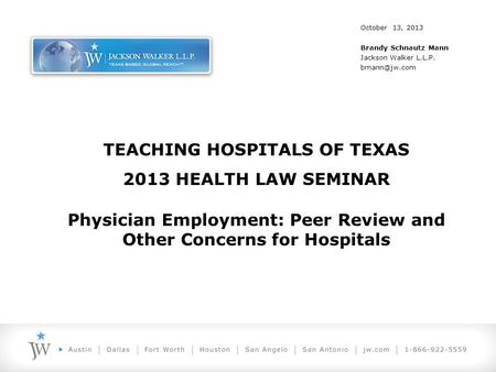 TEACHING HOSPITALS OF TEXAS 2013 HEALTH LAW SEMINAR Physician Employment: Peer Review and Other Concerns for Hospitals October 13, 2013 Brandy Schnautz.