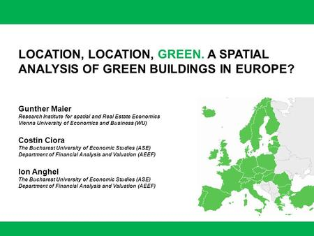 LOCATION, LOCATION, GREEN. A SPATIAL ANALYSIS OF GREEN BUILDINGS IN EUROPE? Gunther Maier Research Institute for spatial and Real Estate Economics Vienna.