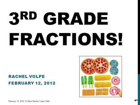 3 RD GRADE FRACTIONS! RACHEL VOLPE FEBRUARY 12, 2012 February 12, 2012 11:00pm Rachel Volpe. Math 1.