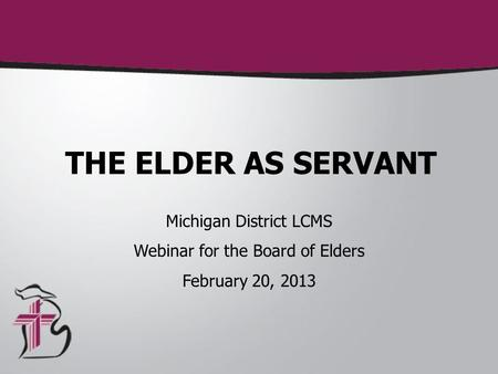 THE ELDER AS SERVANT Michigan District LCMS Webinar for the Board of Elders February 20, 2013.