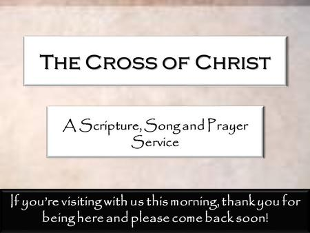 The Cross of Christ A Scripture, Song and Prayer Service If you're visiting with us this morning, thank you for being here and please come back soon!