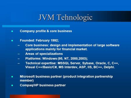 JVM Tehnologic Company profile & core business Founded: February 1992; –Core business: design and implementation of large software applications mainly.