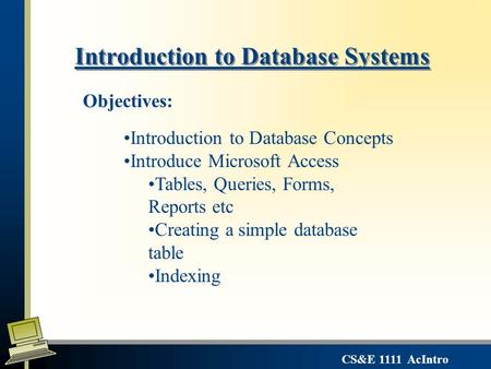 CS&E 1111 AcIntro Introduction to Database Systems Introduction to Database Concepts Introduce Microsoft Access Tables, Queries, Forms, Reports etc Creating.