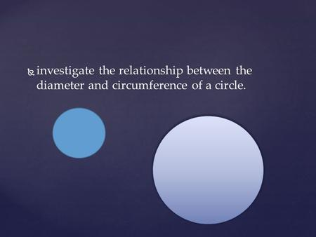  investigate the relationship between the diameter and circumference of a circle.