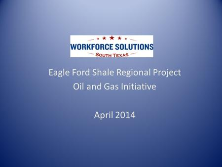 Eagle Ford Shale Regional Project Oil and Gas Initiative April 2014.