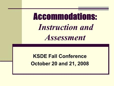 Accommodations: Instruction and Assessment KSDE Fall Conference October 20 and 21, 2008.