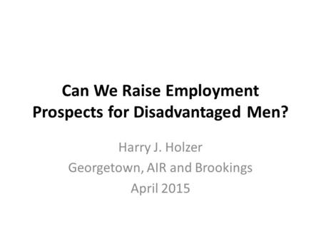 Can We Raise Employment Prospects for Disadvantaged Men? Harry J. Holzer Georgetown, AIR and Brookings April 2015.