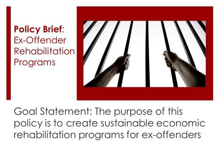 Policy Brief : Ex-Offender Rehabilitation Programs Goal Statement: The purpose of this policy is to create sustainable economic rehabilitation programs.