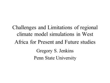 Challenges and Limitations of regional climate model simulations in West Africa for Present and Future studies Gregory S. Jenkins Penn State University.