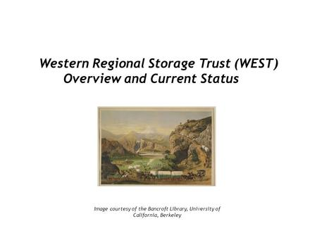 Western Regional Storage Trust (WEST) Overview and Current Status Image courtesy of the Bancroft Library, University of California, Berkeley.