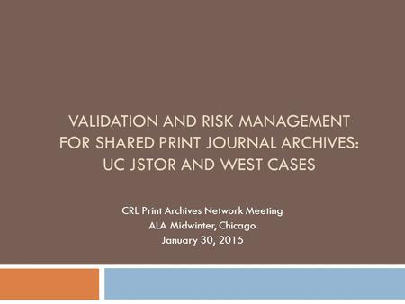VALIDATION AND RISK MANAGEMENT FOR SHARED PRINT JOURNAL ARCHIVES: UC JSTOR AND WEST CASES CRL Print Archives Network Meeting ALA Midwinter, Chicago January.