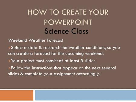 HOW TO CREATE YOUR POWERPOINT Science Class Weekend Weather Forecast  Select a state & research the weather conditions, so you can create a forecast for.
