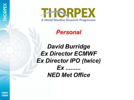 Personal David Burridge Ex Director ECMWF Ex Director IPO (twice) Ex......... NED Met Office.