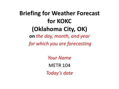 Briefing for Weather Forecast for KOKC (Oklahoma City, OK) on the day, month, and year for which you are forecasting Your Name METR 104 Today's date.