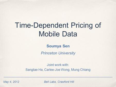 May 4, 2012Bell Labs, Crawford Hill Time-Dependent Pricing of Mobile Data Soumya Sen Princeton University Joint work with: Sangtae Ha, Carlee-Joe Wong,