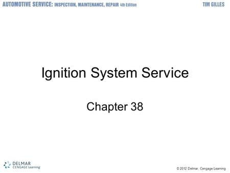 © 2012 Delmar, Cengage Learning Ignition System Service Chapter 38.