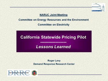California Statewide Pricing Pilot ------------------- Lessons Learned Roger Levy Demand Response Research Center NARUC Joint Meeting Committee on Energy.