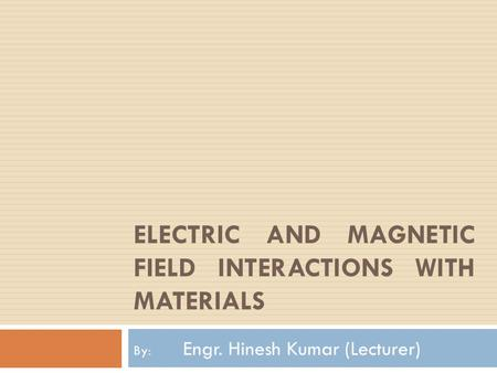 ELECTRIC AND MAGNETIC FIELD INTERACTIONS WITH MATERIALS By: Engr. Hinesh Kumar (Lecturer)