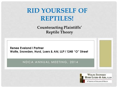 NDCA ANNUAL MEETING, 2014 RID YOURSELF OF REPTILES! Counteracting Plaintiffs' Reptile Theory Renee Eveland l Partner Wolfe, Snowden, Hurd, Luers & Ahl,