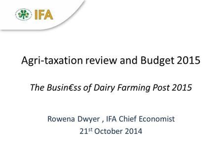 Agri-taxation review and Budget 2015 The Busin€ss of Dairy Farming Post 2015 Rowena Dwyer, IFA Chief Economist 21 st October 2014.