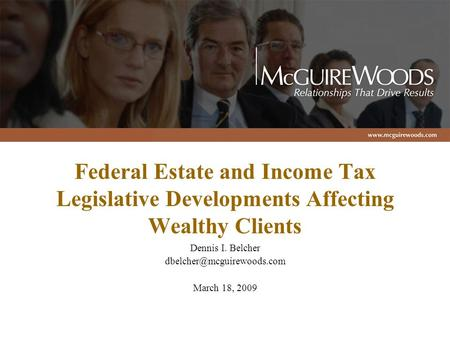 Federal Estate and Income Tax Legislative Developments Affecting Wealthy Clients Dennis I. Belcher March 18, 2009.