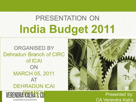 PRESENTATION ON India Budget 2011 Presented by: CA Verendra Kalra ORGANISED BY Dehradun Branch of CIRC of ICAI ON MARCH 05, 2011 AT DEHRADUN ICAI BRANCH.