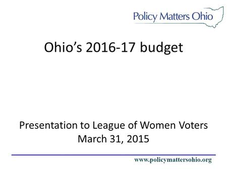 Www.policymattersohio.org Presentation to League of Women Voters March 31, 2015 Ohio's 2016-17 budget.
