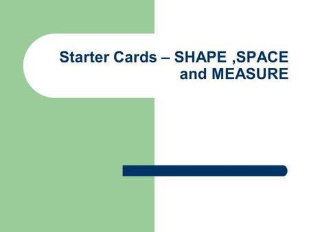 Starter Cards – SHAPE,SPACE and MEASURE. Introduction These cards are designed to be used as mental and oral starters at Key Stages 2 to 4 Ideally they.
