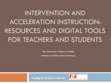 INTERVENTION AND ACCELERATION INSTRUCTION: RESOURCES AND DIGITAL TOOLS FOR TEACHERS AND STUDENTS The University of Texas at Austin Institute for Public.