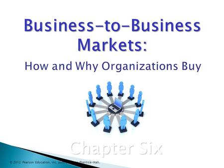 Business-to-Business Markets: Business-to-Business Markets: How and Why Organizations Buy Chapter Six © 2012 Pearson Education, Inc. publishing as Prentice-Hall.