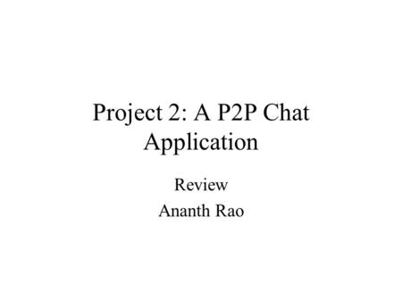 Project 2: A P2P Chat Application Review Ananth Rao.