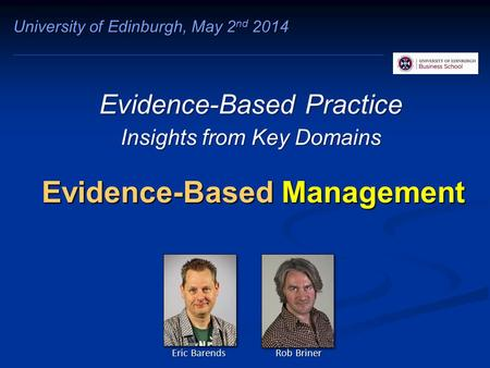 Evidence-Based Management Evidence-Based Practice Insights from Key Domains University of Edinburgh, May 2 nd 2014 Eric Barends Rob Briner.