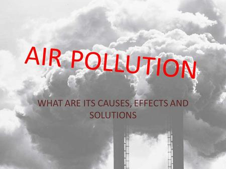 AIR POLLUTION WHAT ARE ITS CAUSES, EFFECTS AND SOLUTIONS.