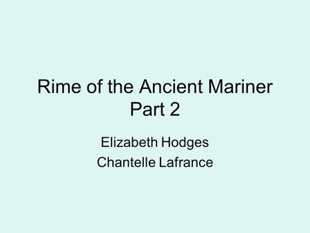 Rime of the Ancient Mariner Part 2 Elizabeth Hodges Chantelle Lafrance.
