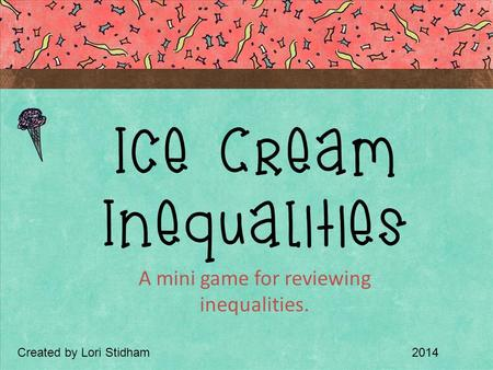 A mini game for reviewing inequalities. Ice Cream Inequalities Created by Lori Stidham2014.