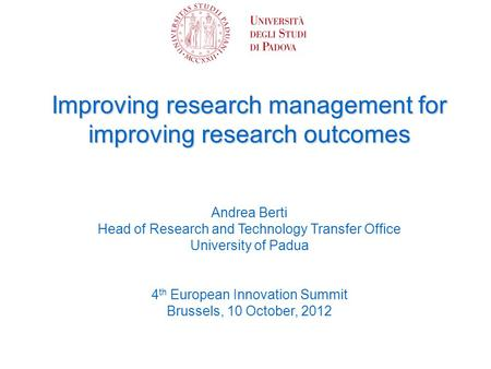 Improving research management for improving research outcomes Andrea Berti Head of Research and Technology Transfer Office University of Padua 4 th European.
