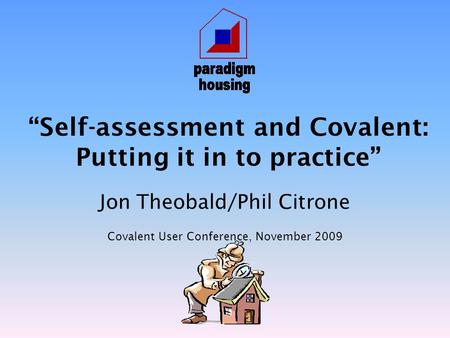 """Self-assessment and Covalent: Putting it in to practice"" Jon Theobald/Phil Citrone Covalent User Conference, November 2009."