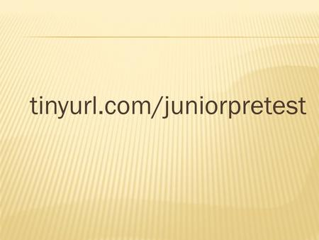 Tinyurl.com/juniorpretest. Preparing for the FUTURE!