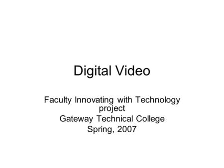 Digital Video Faculty Innovating with Technology project Gateway Technical College Spring, 2007.