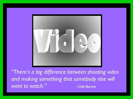 """There's a big difference between shooting video and making something that somebody else will want to watch."" ~Colin Barrett."